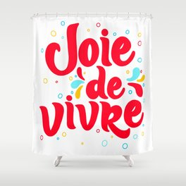 Joie de Vivre - exuberant enjoyment of life. Shower Curtain
