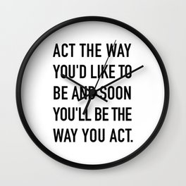 Act the way you'd like to be and soon you'll be the way you act. Wall Clock