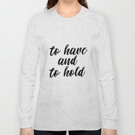 To Have And To Hold, Typography, Inspirational Quote, Motivational Quote, Modern Art, Inspiring, Art Long Sleeve T-shirt