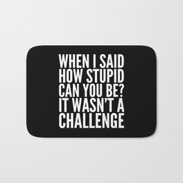 When I Said How Stupid Can You Be? It Wasn't a Challenge (Black & White) Bath Mat