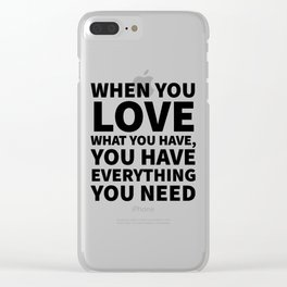 When You Love What You Have, You Have Everything You Need Clear iPhone Case