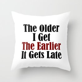 Older I Get Earlier It Gets Late Throw Pillow