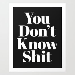 Don't Know Shit Funny Quote Art Print