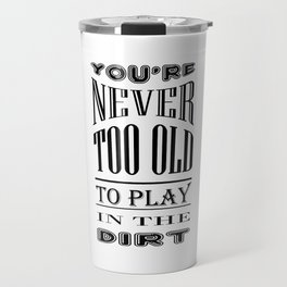 Never Too Old to Play in Dirt Typography Travel Mug