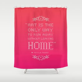 """Art is the only way to run away without leaving home."" - Twyla Tharp Shower Curtain"