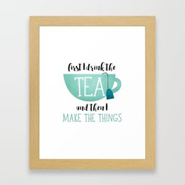 First I Drink The Tea And Then I Make The Things Framed Art Print