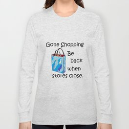 Gone Shopping Be Back When Stores Close Long Sleeve T-shirt