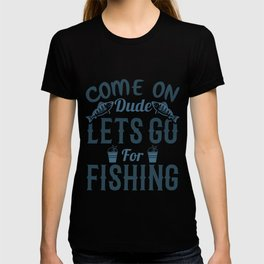Come on dude lets go for fishing T-shirt