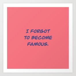I Forgot to Become Famous. Art Print