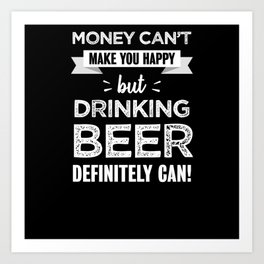 Drinking beer makes you happy Funny Gift Art Print