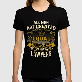 All Men Are Created Equal But Then Some Become Lawyers T-shirt