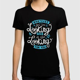Whatever you are looking for is also looking for you T-shirt