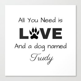 All you need is love and a dog named Trudy Canvas Print