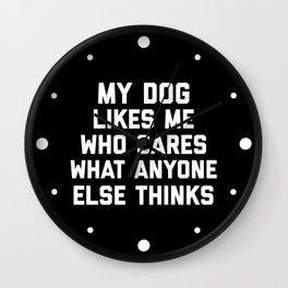 My Dog Likes Me Funny Quote Wall Clock