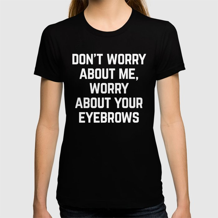 Worry About Your Eyebrows Funny Quote T-shirt