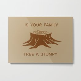Is your family tree a stump? Metal Print