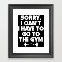 Sorry I Can't I Have To Go To The Gym Framed Art Print