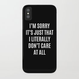 I'M SORRY IT'S JUST THAT I LITERALLY DON'T CARE AT ALL (Black & White) iPhone Case