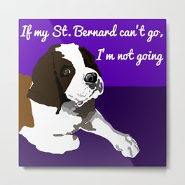 If my St. Bernard can't go Metal Print