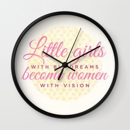 Little girls with big dreams become women with vision Wall Clock