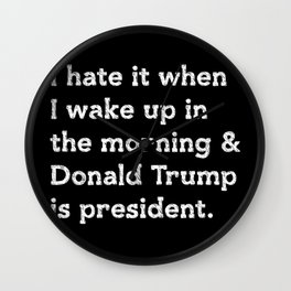 I hate when I wake up in the morning and Donald Trump is president Wall Clock