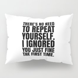 There's No Need To Repeat Yourself. I Ignored You Just Fine the First Time. Pillow Sham