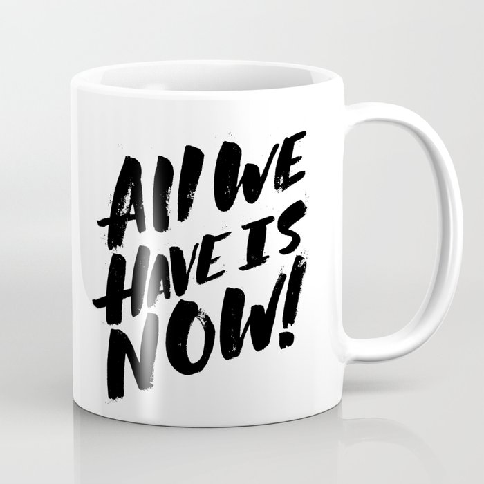 all we have is now! Coffee Mug