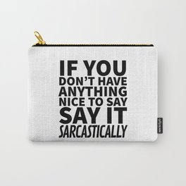 If You Don't Have Anything Nice To Say, Say It Sarcastically Carry-All Pouch
