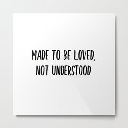 Made to be loved, not understood. Metal Print