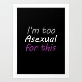 I'm Too Asexual For This - large black bg Art Print