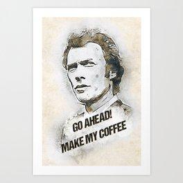 Go Ahead, Make my COFFEE Art Print