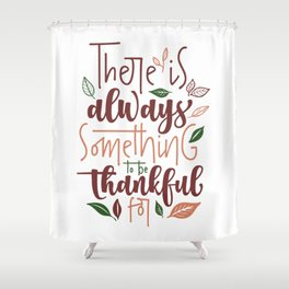 There is Always Something to be Thankful For Shower Curtain