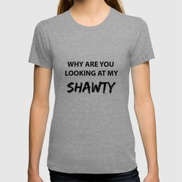 Why Are You Looking At My Shawty T-shirt