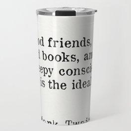 Good friends, good books, and a sleepy conscience: this is the ideal life. Mark Twain Travel Mug