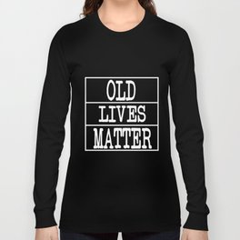Humorous Humor Elderly Age Graphics Tee Shirt Gift Cool Old Lives Matter Features Gray Oldish Men Long Sleeve T-shirt