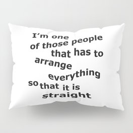 One of those People That Arrange Everything So It's Straight Pillow Sham