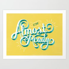 I'm Almost Ready Art Print
