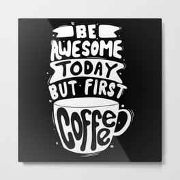 Be Awesome today - But first Coffee Metal Print