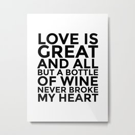 Love is Great and All But a Bottle of Wine Never Broke My Heart Metal Print