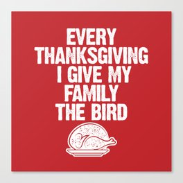 Every Thanksgiving I Give My Family The Bird Canvas Print