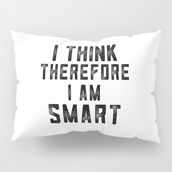 I think therefore I am Smart - on white Pillow Sham