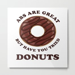 Abs Are Great But Have You Tried Donuts - Chocolate Glaze Metal Print