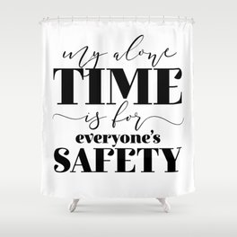 My Alone Time Is For Everyone's Safety Shower Curtain