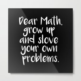 Dear Math, Grow Up And Solve Your Own Problems Metal Print