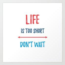 LIFE IS TOO SHORT - DONT WAIT Art Print