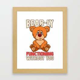 Funny Bear-ly Functioning Without You Bear Pun Framed Art Print