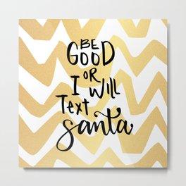 Be good or I will text Santa Metal Print