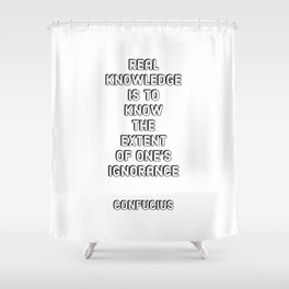 Real knowledge is to know the extent of ones ignorance - Confucius Shower Curtain