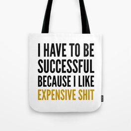 I HAVE TO BE SUCCESSFUL BECAUSE I LIKE EXPENSIVE SHIT Tote Bag