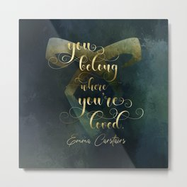 You belong where you're loved. Emma Carstairs. Lady Midnight. Metal Print